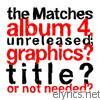 the Matches Album 4, Unreleased; Graphics? Title? or Not Needed?