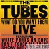 Tubes - What Do You Want From Live